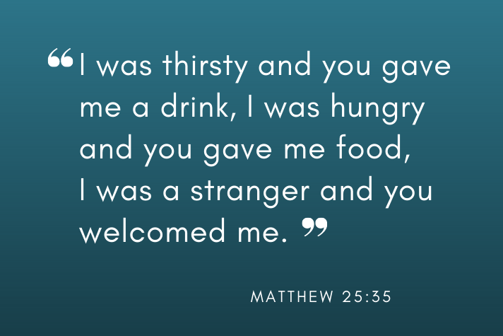 """""""I was thirsty and you gave me a drink, I was hungry and you gave me food, I was a stranger and you welcomed me."""" (Matthew 25:35)"""